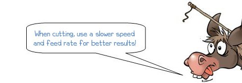 When cutting, use a slower speed and feed rate for better results!