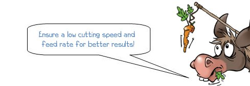 Ensure low cutting speed and feed rate for better results!