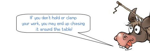 If you don't hold or clamp your work you may end up chasing it around the table!