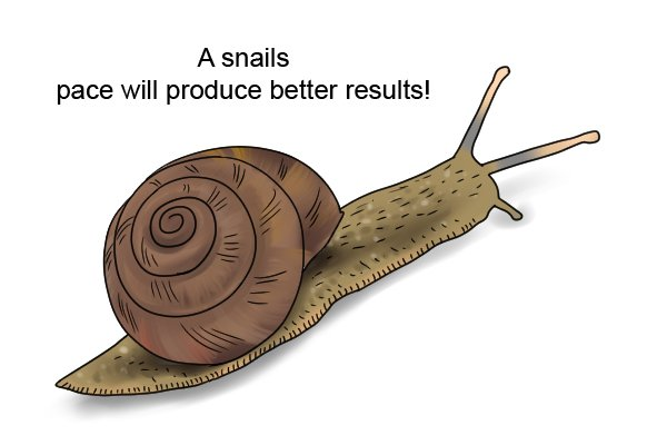 A snail's pace will produce better results