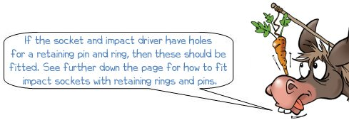 """Wonkee Donkee says: """"If the socket and impact driver have holes for a retaining pin and ring, then these should be fitted. See further down the page for how to fit impact sockets with retaining rings and pins."""""""