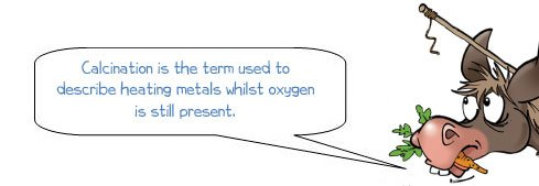 "Wonkee Donkee says ""Calcination is the term used to describe heating metals whilst oxygen is still present"""