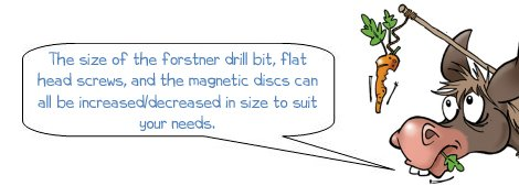 "Wonkee Donkee says ""The size of the forstner drill bit, flat head screws, and the magnetic discs can all be increased/decreased in size to suit your needs"""