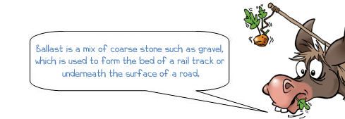 Wonkee Donkee says 'Ballast is a mix of coarse stone such as gravel,  which is used to form the bed of a rail track or  underneath the surface of a road.'