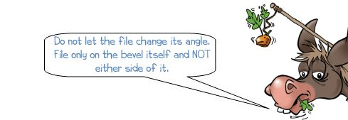 "Wonkee Donkee says ""Do not let the file change its angle.  File only on the bevel itself and NOT either side of it."""