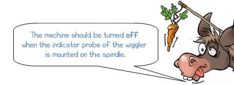 Wonkee Donkee says: 'The machine should be turned off when the indicator probe of the wiggler is mounted on the spindle.'
