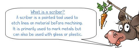 Wonkee Donkee says: 'What is a scriber? A scriber is a pointed tool used to etch lines on material before machining. It is primarily used to mark metals but can also be used with glass or plastic.'