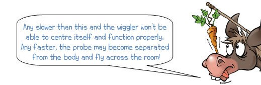 Wonkee Donkee says: 'Any slower than this and the wiggler won't be able to centre itself and function properly. Any faster, the probe may become separated from the body and fly across the room!'