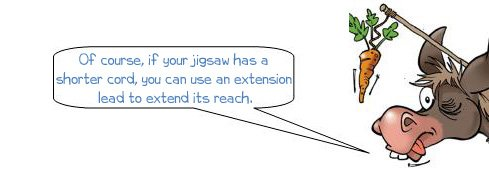 Wonkee Donkee says: 'Of course, if your jigsaw has a shorter cord, you can use an extension lead to extend its reach.'