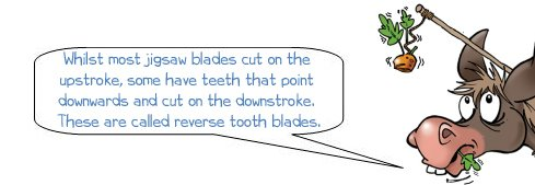 Wonkee Donkee says: 'Whilst most jigsaw blades cut on the upstroke, some have teeth that point downwards and cut on the downstroke. These are called reverse tooth blades.