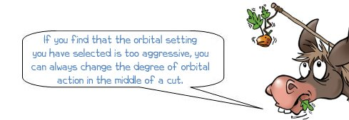 Wonkee Donkee says: 'If you find that the orbital setting you have selected is too aggressive, you can always change the degree of orbital action in the middle of a cut.'