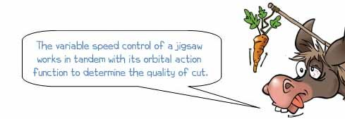 Wonkee Donkee says: 'The variable speed control of a jigsaw works in tandem with its orbital action function to determine the quality of cut.'