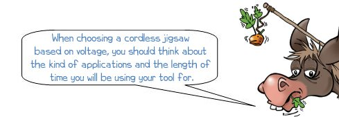 Wonkee Donkee says: 'When choosing a cordless jigsaw based on voltage, you should think about the kind of applications and the length of time you will be using your tool for.'