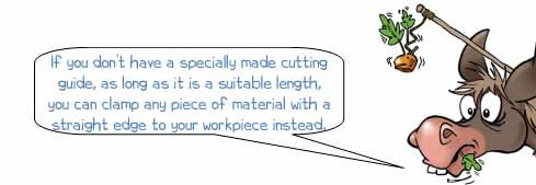 Wonkee Donkee says: 'If you don't have a specially made cutting guide, as long as it is a suitable length, you can clamp any piece of material with a straight edge to your workpiece instead.'