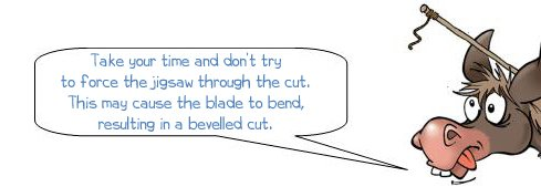 Wonkee Donkee says: 'Take your time and don't try to force the jigsaw through the cut. This may cause the blade to bend, resulting in a bevelled cut.'