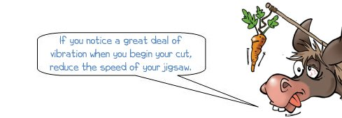 Wonkee Donkee says: 'If you notice a great deal of vibration when you begin your cut, reduce the speed of your jigsaw.'