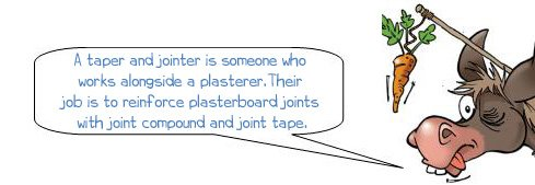 Wonkee Donkee says: 'A taper and jointer is someone who works alongside a plasterer.Their job is to reinforce plasterboard joints with joint compound and joint tape.'