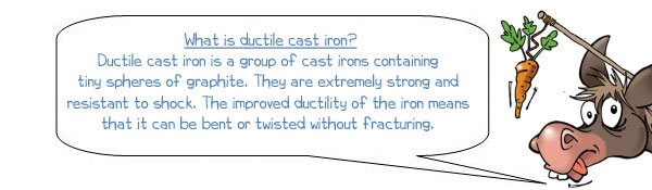 Wonkee Donkee says: 'Ductile cast iron is a group of cast irons containing tiny spheres of graphite. They are extremely strong and resistant to shock. The improved ductility of the iron means that it can be bent or twisted without fracturing.'
