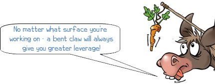 Wonkee Donkee says: No matter what surface you're working on - a bent claw will always give you greater leverage!