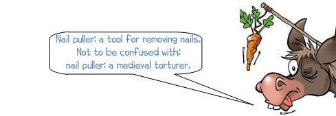 "Wonkee Donkee says ""Nail puller: a tool for removing nails. Not to be confused with; nail puller: a medieval torturer!"