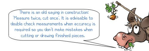 """Wonkee donkee says """"There is an old saying in construction 'measure twice cut once'. It is advisable to double check measurements when accuracy is required so you don't make mistakes when cutting or drawing finished pieces."""""""