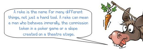 """Wonkee Donkee says """"A rake is the name for many different things, not just a hand tool. A rake can mean a man who behaves immorally, the commission taken in a poker game or a slope created on a theatre stage."""""""