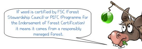 "Wonkee Donkee says ""If wood is certified by FSC (Forest Stewardship Council) or PEFC (Programme for the Endorsement of Forest Certification) it means it comes from a forest which is responsibly managed."""