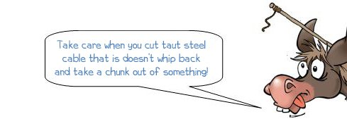 "Wonkee Donkee warns: ""Take care when you cut taut steel cable that it doesn't whip back and get you in the eye."""