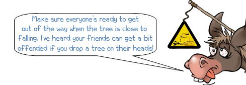 """Wonkee Donkee explains that your friends might not be too happy if you drop a tree on their heads, so shout """"timber!"""" to warn them that you've been successful in felling the tree with your adze"""