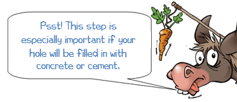 DONKEE Says: Psst! This step is especially important if your hole will be filled in with concrete or cement.