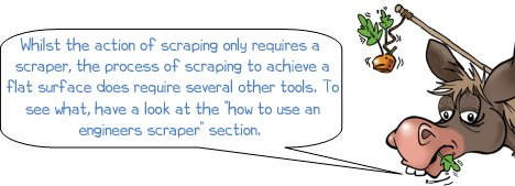 "Whilst the action of scraping only requires a scraper, the process of scraping to achieve a flat surface does require several other tools. To see what, have a look at the ""how to use an engineers scraper"" section."