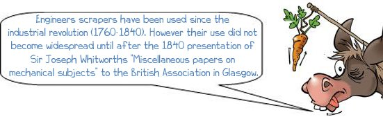 """Wonkee Donkee says: """"Engineers scrapers have been used since the industrial revolution (1760-1840). However their use did not become widespread until after the 1840 presentation of Sir Joseph Whitworths """"Miscellaneous papers on mechanical subjects"""" to the British Association in Glasgow."""""""