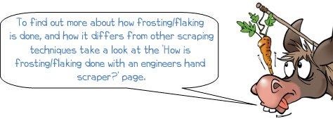 Wonkee Donkee take a look at the How is frosting/flaking done with an engineers hand scraper page, To find out more about how frosting/flaking is done, and how it differs from other scraping techniques take a look at the 'How is frosting/flaking done with an engineers hand scraper?' page.