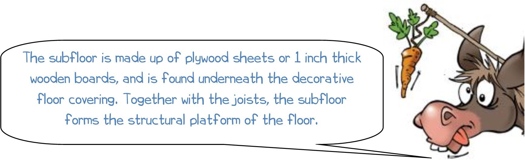 """WONKEE DONKEE says: """"The subfloor is made up of plywood sheets or 1 inch thick wooden boards, and is found underneath the decorative floor covering. Together with the joists, the subfloor forms the structural platform of the floor."""""""