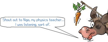 Shout out to Nige, my physics teacher... I was listening, sort of.
