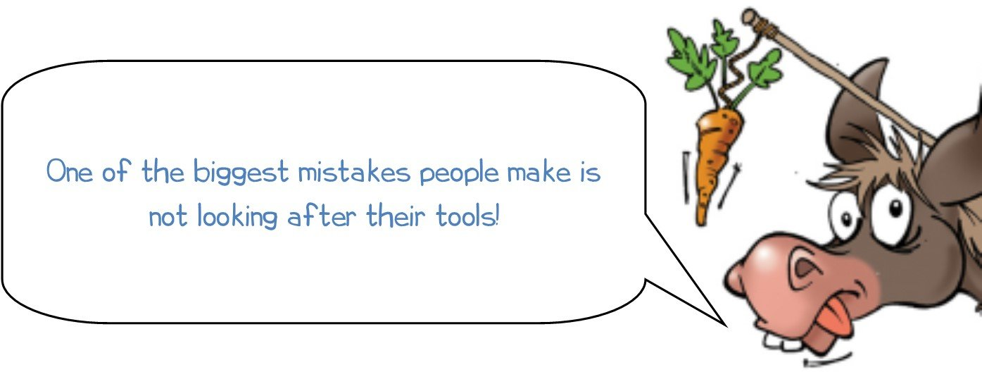 One of the biggest mistakes people make is not looking after their tools!