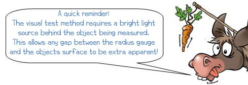 A quick reminder: The visual test method requires a bright light source behind the object being measured. This allows any gap between the radius gauge and the objects surface to be extra apparent!