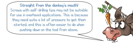 """Wonkee Donkee says """"Straight from the donkey's mouth! Screws with self-drilling tips may not be suitable for use in overhead applications. This is because they need quite a lot of pressure to get them started, and this is often easier to do when pushing down on the tool from above"""""""