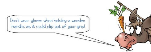 Don't wear gloves when using a wooden handle, it could slip out of your grip!