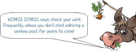 WONKEE DONKEE says check your work frequently, unless you don't mind admiring a wonkee post for years to come!